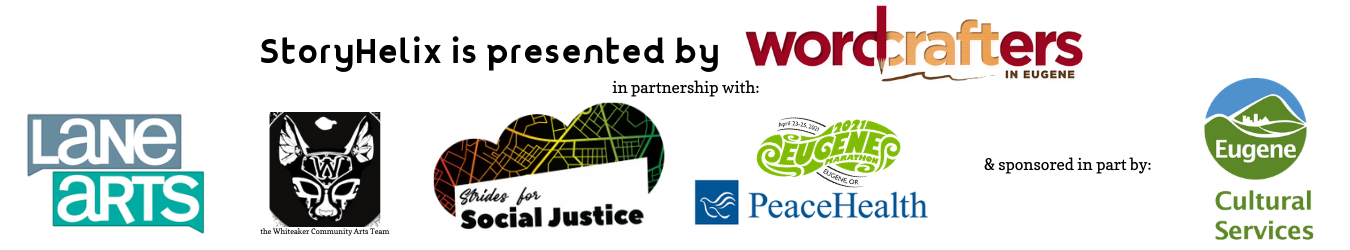 StoryHelix is presented by Wordcrafters in partnership with Lane Arts, the Whiteaker Community Arts Team, the Strides for Social Justice App by PeaceHealth and the Eugene Marathon, and sponsored in part by the City of Eugene's Cultural Services Downtown Program Fund.